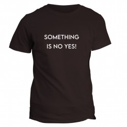 T-shirt Something is no yes